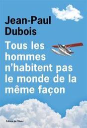 Tous les hommes n'habitent pas le monde de la même façon  | Dubois, Jean-Paul. Auteur
